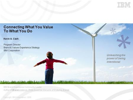 Copyright: IBM Corporation | 2008 Connecting What You Value To What You Do Kevin A. Clark Program Director Brand & Values Experience Strategy IBM Corporation.