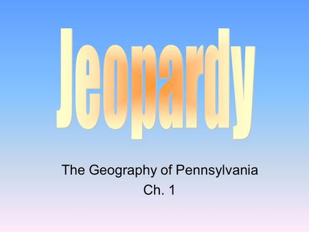 The Geography of Pennsylvania Ch. 1 100 200 400 300 400 LocationFeaturesResources Misc. 300 200 400 200 100 500 100.
