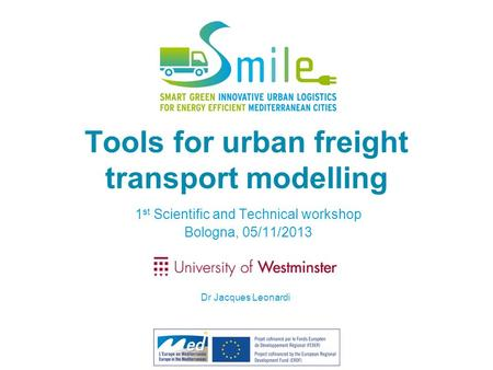 Tools for urban freight transport modelling 1 st Scientific and Technical workshop Bologna, 05/11/2013 Dr Jacques Leonardi.
