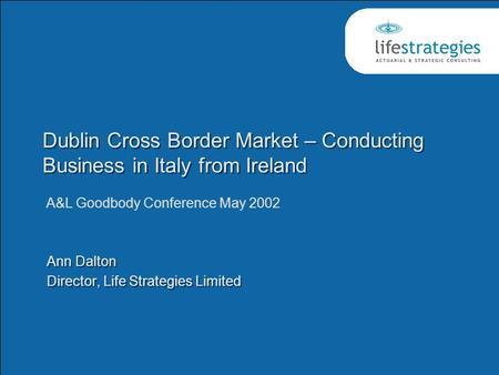 Dublin Cross Border Market – Conducting Business in Italy from Ireland Ann Dalton Director, Life Strategies Limited Ann Dalton Director, Life Strategies.