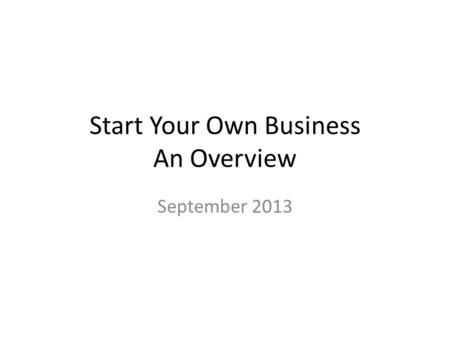 Start Your Own Business An Overview September 2013.