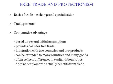 FREE TRADE AND PROTECTIONISM Basis of trade - exchange and specialisation Trade patterns Comparative advantage - based on several initial assumptions -
