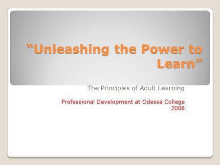 """Unleashing the Power to Learn"" The Principles of Adult Learning Professional Development at Odessa College 2008."