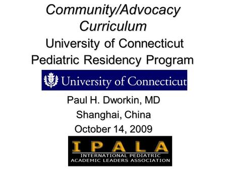 Community/Advocacy Curriculum University of Connecticut Pediatric Residency Program Paul H. Dworkin, MD Shanghai, China October 14, 2009.