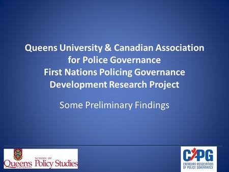 Queens University & Canadian Association for Police Governance First Nations Policing Governance Development Research Project Some Preliminary Findings.