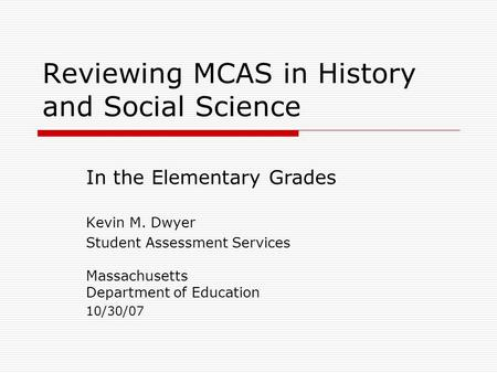 Reviewing MCAS in History and Social Science Kevin M. Dwyer Student Assessment Services Massachusetts Department of Education 10/30/07 In the Elementary.