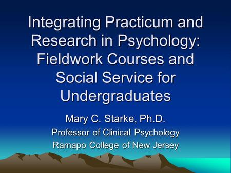 Integrating Practicum and Research in Psychology: Fieldwork Courses and Social Service for Undergraduates Mary C. Starke, Ph.D. Professor of Clinical Psychology.