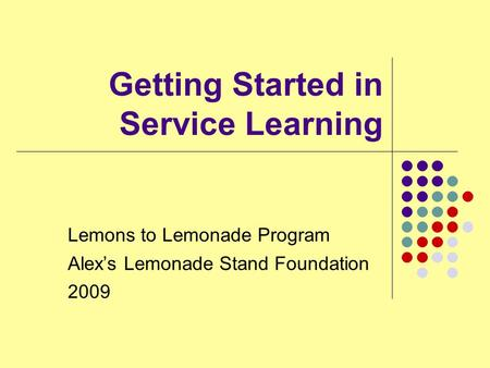 Getting Started in Service Learning Lemons to Lemonade Program Alex's Lemonade Stand Foundation 2009.