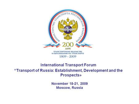 "International Transport Forum ""Transport of Russia: Establishment, Development and the Prospects» November 18-21, 2009 Moscow, Russia."