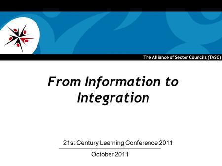 The Alliance of Sector Councils (TASC) From Information to Integration October 2011 21st Century Learning Conference 2011.