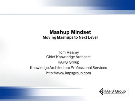 Mashup Mindset Moving Mashups to Next Level Tom Reamy Chief Knowledge Architect KAPS Group Knowledge Architecture Professional Services