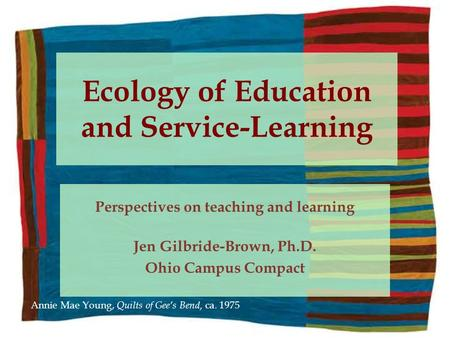 Ecology of Education and Service-Learning Perspectives on teaching and learning Jen Gilbride-Brown, Ph.D. Ohio Campus Compact Annie Mae Young, Quilts of.