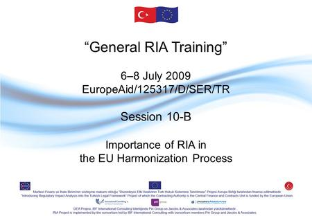 """General RIA Training"" 6–8 July 2009 EuropeAid/125317/D/SER/TR Session 10-B Importance of RIA in the EU Harmonization Process."