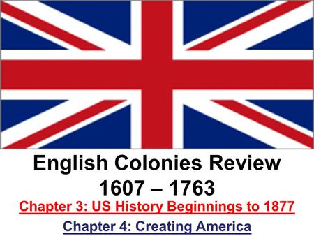 English Colonies Review 1607 – 1763 Chapter 3: US History Beginnings to 1877 Chapter 4: Creating America.