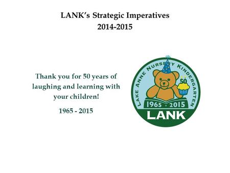 LANK's Strategic Imperatives 2014-2015 Thank you for 50 years of laughing and learning with your children! 1965 - 2015.
