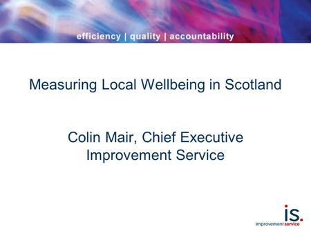 Measuring Local Wellbeing in Scotland Colin Mair, Chief Executive Improvement Service.