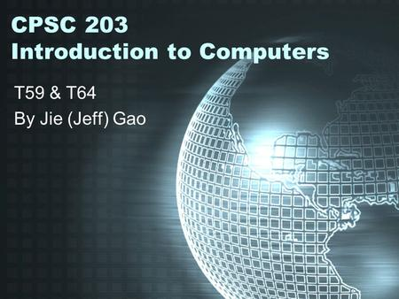 CPSC 203 Introduction to Computers T59 & T64 By Jie (Jeff) Gao.