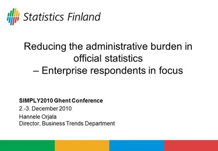 Reducing the administrative burden in official statistics – Enterprise respondents in focus SIMPLY2010 Ghent Conference 2.-3. December 2010 Hannele Orjala.