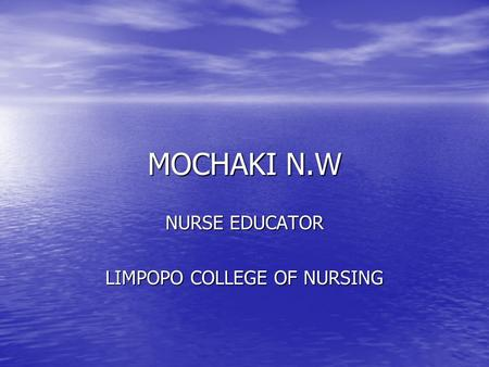 MOCHAKI N.W NURSE EDUCATOR LIMPOPO COLLEGE OF NURSING.