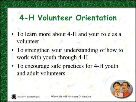 ©2002 UW Board of Regents Wisconsin 4-H Volunteer Orientation 4-H Volunteer Orientation To learn more about 4-H and your role as a volunteer To strengthen.
