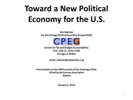 Toward a New Political Economy for the U.S. Ron Baiman For the Chicago Political Economy Group (CPEG) Center for Tax and Budget <strong>Accountability</strong> 70 E. Lake.