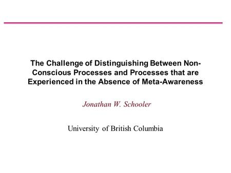 The Challenge of Distinguishing Between Non- Conscious Processes and Processes that are Experienced in the Absence of Meta-Awareness Jonathan W. Schooler.