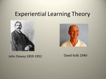 Experiential Learning Theory John Dewey 1859-1952 David Kolb 1940-