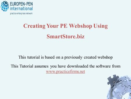 Creating Your PE Webshop Using SmartStore.biz This Tutorial assumes you have downloaded the software from www.practicefirms.net This tutorial is based.