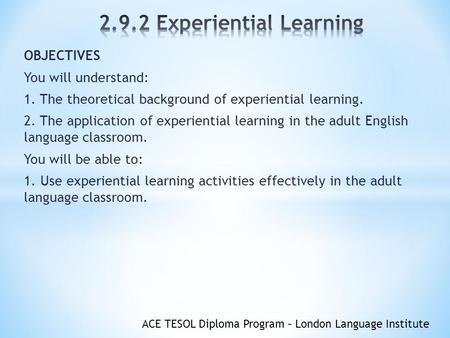 ACE TESOL Diploma Program – London Language Institute OBJECTIVES You will understand: 1. The theoretical background of experiential learning. 2. The application.