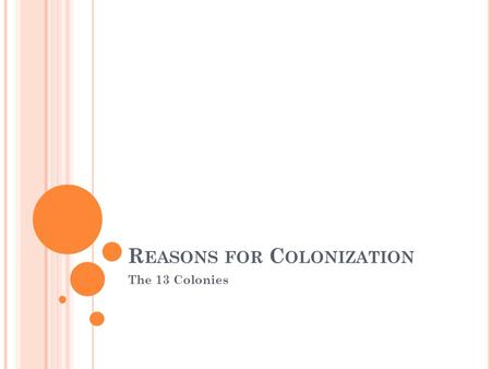 R EASONS FOR C OLONIZATION The 13 Colonies. M AIN REASON FOR COLONIZATION … Religious freedom Political freedom Economic opportunity (mercantilism) Social.