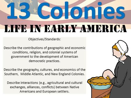 Life in early America Objectives/Standards: Describe the contributions of geographic and economic conditions, religion, and colonial systems of government.