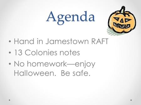 Agenda Hand in Jamestown RAFT 13 Colonies notes No homework—enjoy Halloween. Be safe.