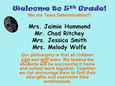 Welcome to 5 th Grade! We are Team Determination!!! Mrs. Jaimie Hammond Mr. Chad Ritchey Mrs. Jessica Smith Mrs. Melody Wolfe Our philosophy is that all.