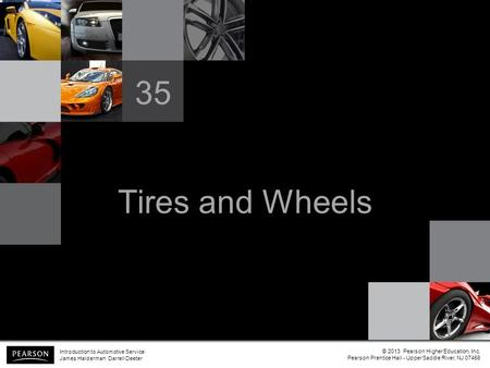Tires and Wheels 35 Introduction to Automotive Service James Halderman Darrell Deeter © 2013 Pearson Higher Education, Inc. Pearson Prentice Hall - Upper.