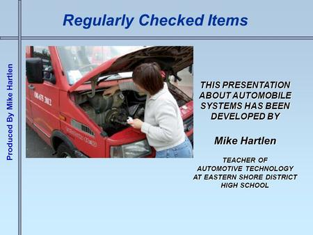 Produced By Mike Hartlen Regularly Checked Items THIS PRESENTATION ABOUT AUTOMOBILE SYSTEMS HAS BEEN DEVELOPED BY Mike Hartlen TEACHER OF AUTOMOTIVE TECHNOLOGY.