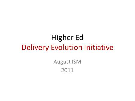 Higher Ed Delivery Evolution Initiative August ISM 2011.