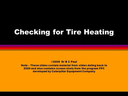 Checking for Tire Heating ©2009 Dr B C Paul Note – These slides contain material from slides dating back to 2000 and also contains screen shots from the.