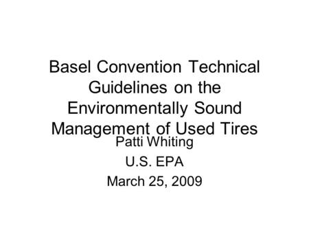 Basel Convention Technical Guidelines on the Environmentally Sound Management of Used Tires Patti Whiting U.S. EPA March 25, 2009.