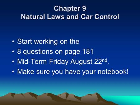Chapter 9 Natural Laws and Car Control Start working on the 8 questions on page 181 Mid-Term Friday August 22 nd. Make sure you have your notebook!