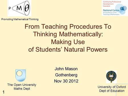 1 From Teaching Procedures To Thinking Mathematically: Making Use of Students' Natural Powers The Open University Maths Dept University of Oxford Dept.