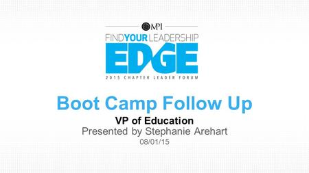 Boot Camp Follow Up VP of Education Presented by Stephanie Arehart 08/01/15.