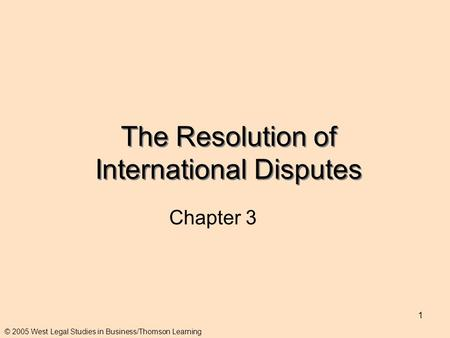 1 The Resolution of International Disputes Chapter 3 © 2005 West Legal Studies in Business/Thomson Learning.
