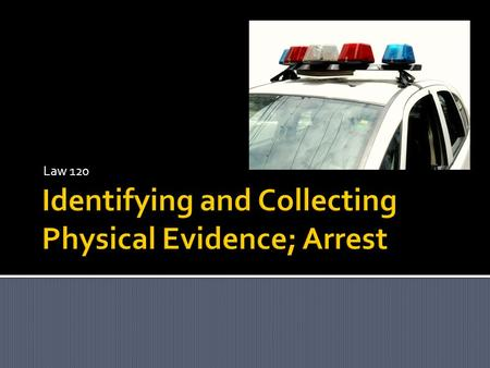 Identifying and Collecting Physical Evidence; Arrest