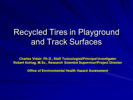Recycled Tires in Playground and Track Surfaces Charles Vidair, Ph.D., Staff Toxicologist/Principal Investigator Robert Schlag, M.Sc., Research Scientist.
