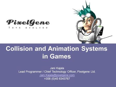 Collision and Animation Systems in Games Jani Kajala Lead Programmer / Chief Technology Officer, Pixelgene Ltd. +358 (0)45 6343767.