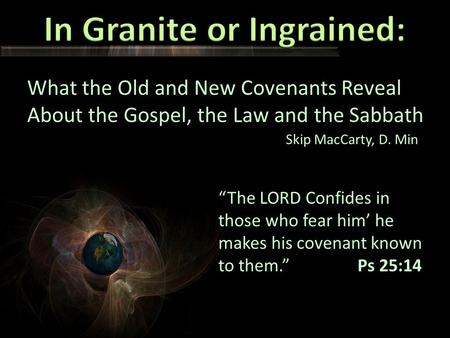 "What the Old and New Covenants Reveal About the Gospel, the Law and the Sabbath Skip MacCarty, D. Min ""The LORD Confides in those who fear him' he makes."