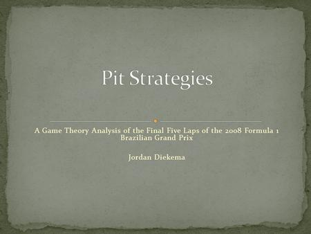 A Game Theory Analysis of the Final Five Laps of the 2008 Formula 1 Brazilian Grand Prix Jordan Diekema.