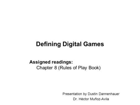 Defining Digital Games Presentation by Dustin Dannenhauer Dr. Héctor Muñoz-Avila Assigned readings: Chapter 8 (Rules of Play Book)