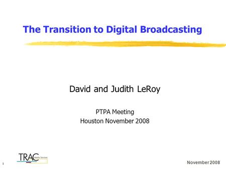 1 November 2008 The Transition to Digital Broadcasting David and Judith LeRoy PTPA Meeting Houston November 2008.