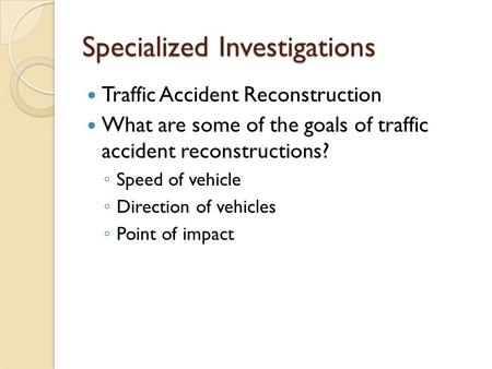 Specialized Investigations Traffic Accident Reconstruction What are some of the goals of traffic accident reconstructions? ◦ Speed of vehicle ◦ Direction.